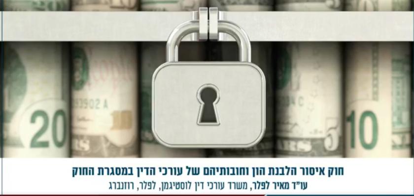 """חוק איסור הלבנת הון וחובותיהם של עורכי הדין במסגרת החוק עו""""ד מאיר לפלר"""